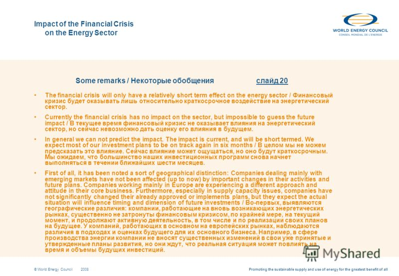 Promoting the sustainable supply and use of energy for the greatest benefit of all© World Energy Council2008 Impact of the Financial Crisis on the Energy Sector Some remarks / Некоторые обобщения слайд 20 The financial crisis will only have a relativ