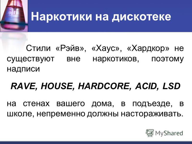 Наркотики на дискотеке Стили «Рэйв», «Хаус», «Хардкор» не существуют вне наркотиков, поэтому надписи RAVE, HOUSE, HARDCORE, ACID, LSD на стенах вашего дома, в подъезде, в школе, непременно должны настораживать.