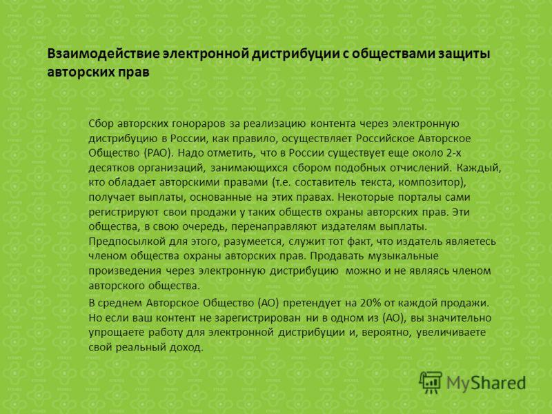 Взаимодействие электронной дистрибуции с обществами защиты авторских прав Сбор авторских гонораров за реализацию контента через электронную дистрибуцию в России, как правило, осуществляет Российское Авторское Общество (РАО). Надо отметить, что в Росс