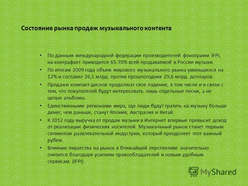 Состояние рынка продаж музыкального контента По данным международной федерации производителей фонограмм IFPI, на контрафакт приходится 65-70% всей продаваемой в России музыки. По итогам 2009 года объем мирового музыкального рынка уменьшился на 12% и