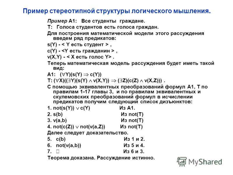 Пример стереотипной структуры логического мышления. Пример А1: Все студенты граждане. T: Голоса студентов есть голоса граждан. Для построения математической модели этого рассуждения введем ряд предикатов: s(Y) -, c(Y) -, v(X,Y) -. Теперь математическ