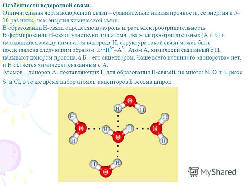 Особенности водородной связи. Отличительная черта водородной связи – сравнительно низкая прочность, ее энергия в 5– 10 раз ниже, чем энергия химической связи. В образовании Н-связи определяющую роль играет электроотрицательность В формировании Н-связ