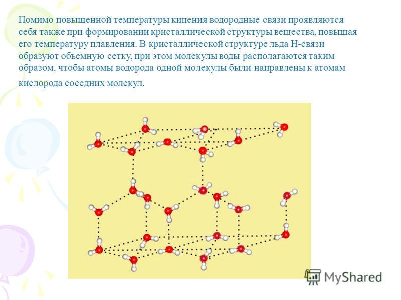Помимо повышенной температуры кипения водородные связи проявляются себя также при формировании кристаллической структуры вещества, повышая его температуру плавления. В кристаллической структуре льда Н-связи образуют объемную сетку, при этом молекулы