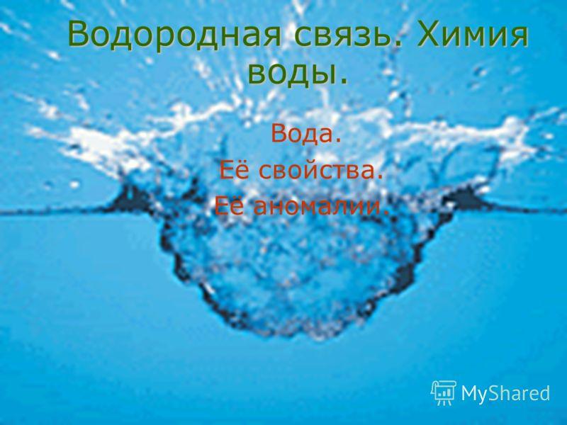 Водородная связь. Химия воды. Вода. Её свойства. Её аномалии.