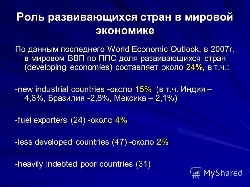 Роль развивающихся стран в мировой экономике По данным последнего World Economic Outlook, в 2007г. в мировом ВВП по ППС доля развивающихся стран (developing economies) составляет около 24%, в т.ч.: -new industrial countries -около 15% (в т.ч. Индия –