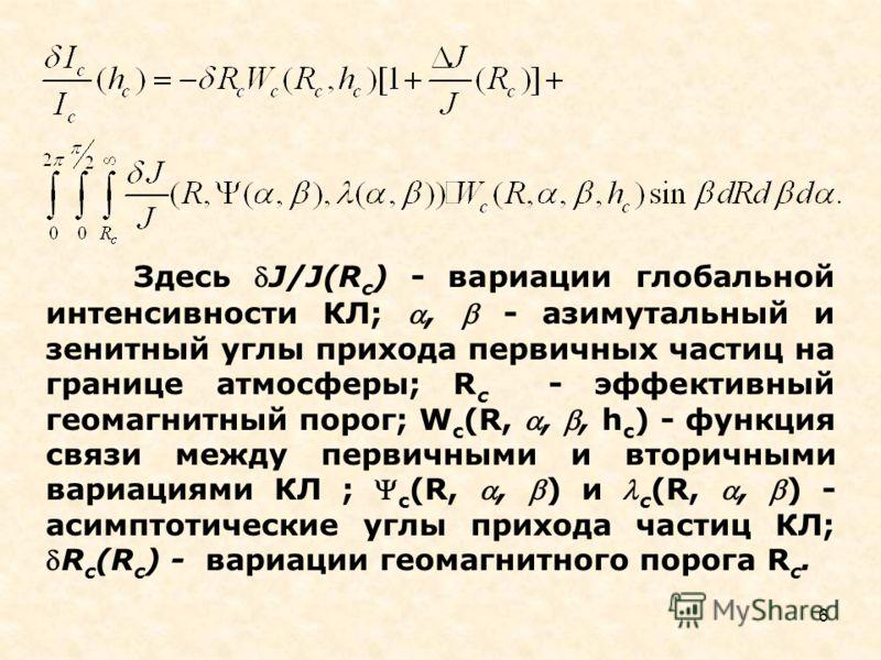 6 Здесь J/J(R c ) - вариации глобальной интенсивности КЛ;, - азимутальный и зенитный углы прихода первичных частиц на границе атмосферы; R c - эффективный геомагнитный порог; W c (R,,, h c ) - функция связи между первичными и вторичными вариациями КЛ