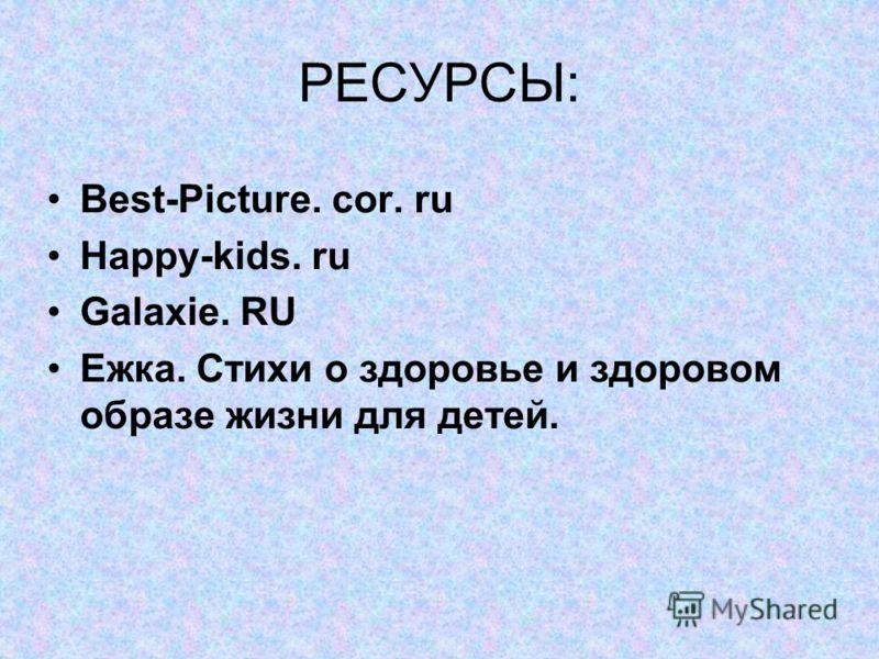 РЕСУРСЫ: Best-Picture. cor. ru Happy-kids. ru Galaxie. RU Ежка. Стихи о здоровье и здоровом образе жизни для детей.