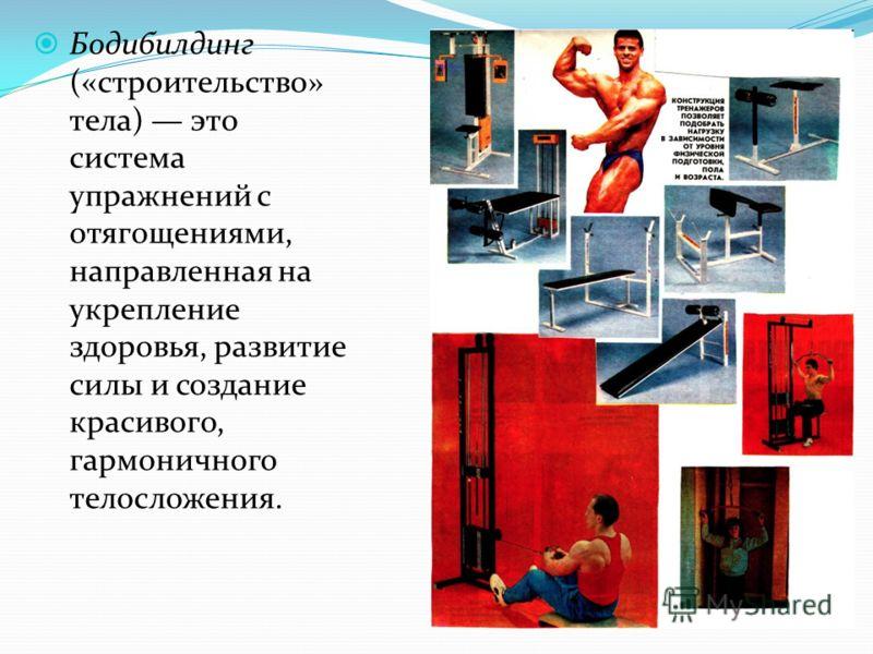 Бодибилдинг («строительство» тела) это система упражнений с отягощениями, направленная на укрепление здоровья, развитие силы и создание красивого, гармоничного телосложения.