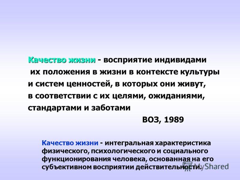 Качество жизни - восприятие индивидами их положения в жизни в контексте культуры их положения в жизни в контексте культуры и систем ценностей, в которых они живут, в соответствии с их целями, ожиданиями, стандартами и заботами ВОЗ, 1989 ВОЗ, 1989 Кач