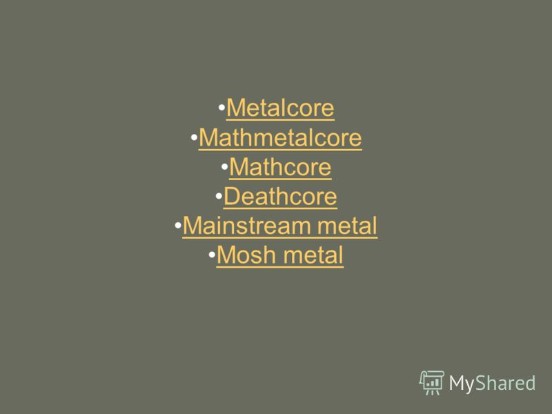 Metalcore Мathmetalcore Mathcore Deathcore Mainstream metal Mosh metal