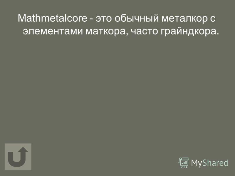 Мathmetalcore - это обычный металкор с элементами маткора, часто грайндкора.