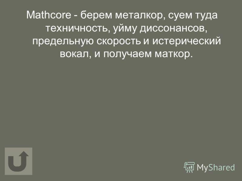 Mathcore - берем металкор, суем туда техничность, уйму диссонансов, предельную скорость и истерический вокал, и получаем маткор.
