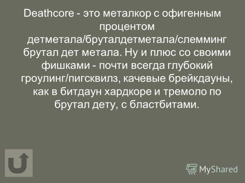 Deathcore - это металкор с офигенным процентом детметала/бруталдетметала/слемминг брутал дет метала. Ну и плюс со своими фишками - почти всегда глубокий гроулинг/пигсквилз, качевые брейкдауны, как в битдаун хардкоре и тремоло по брутал дету, с бластб