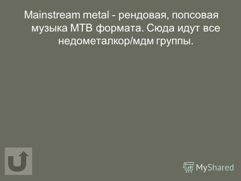 Mainstream metal - рендовая, попсовая музыка МТВ формата. Сюда идут все недометалкор/мдм группы.