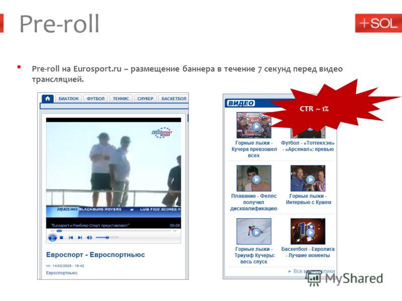 Pre-roll Pre-roll на Eurosport.ru – размещение баннера в течение 7 секунд перед видео трансляцией. CTR ~ 1%