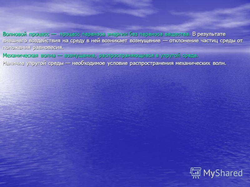 Волновой процесс процесс переноса энергии без переноса вещества. В результате внешнего воздействия на среду в ней возникает возмущение отклонение частиц среды от положения равновесия. Механическая волна возмущение, распространяющиеся в упругой среде.