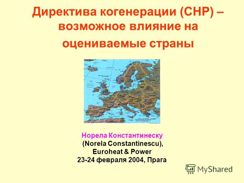 Директива когенерации (CHP) – возможное влияние на оцениваемые страны Норела Константинеску (Norela Constantinescu), Euroheat & Power 23-24 февраля 2004, Прага