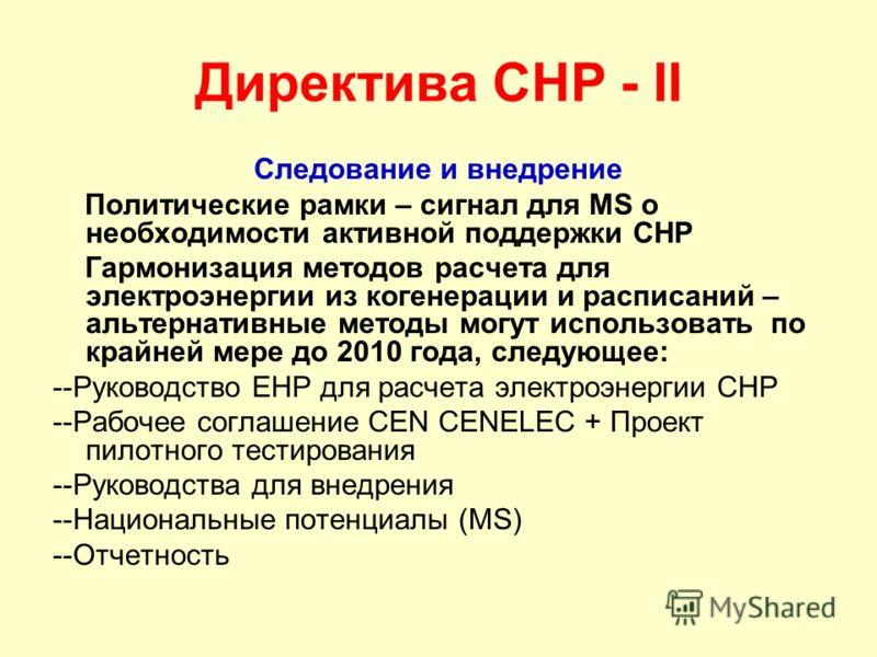 Директива CHP - II Следование и внедрение Политические рамки – сигнал для MS о необходимости активной поддержки CHP Гармонизация методов расчета для электроэнергии из когенерации и расписаний – альтернативные методы могут использовать по крайней мере