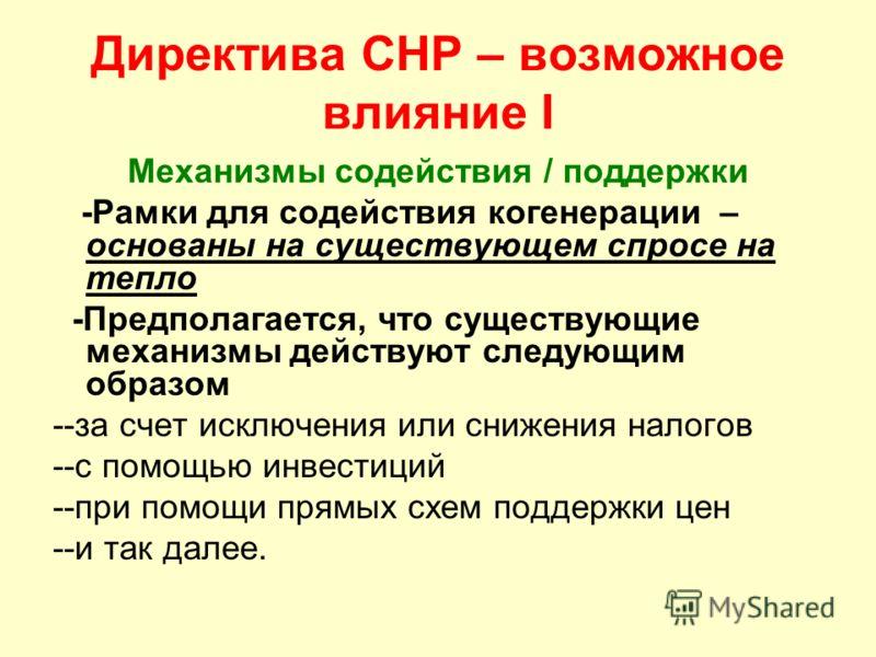 Директива CHP – возможное влияние I Механизмы содействия / поддержки -Рамки для содействия когенерации – основаны на существующем спросе на тепло -Предполагается, что существующие механизмы действуют следующим образом --за счет исключения или снижени