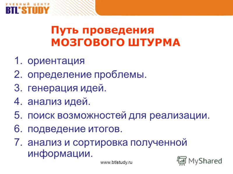 www.btlstudy.ru Путь проведения МОЗГОВОГО ШТУРМА 1.ориентация 2.определение проблемы. 3.генерация идей. 4.анализ идей. 5.поиск возможностей для реализации. 6.подведение итогов. 7.анализ и сортировка полученной информации.