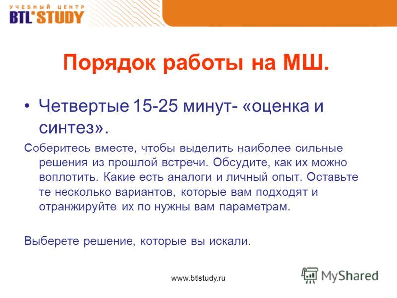 www.btlstudy.ru Порядок работы на МШ. Четвертые 15-25 минут- «оценка и синтез». Соберитесь вместе, чтобы выделить наиболее сильные решения из прошлой встречи. Обсудите, как их можно воплотить. Какие есть аналоги и личный опыт. Оставьте те несколько в