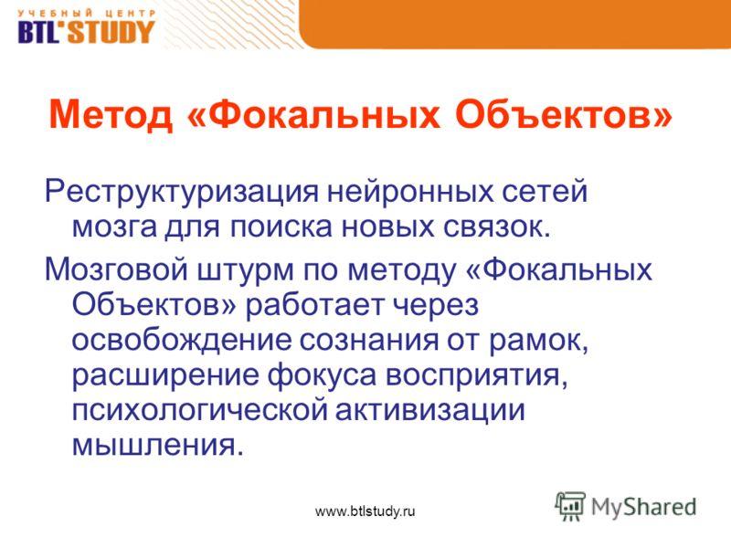 www.btlstudy.ru Метод «Фокальных Объектов» Реструктуризация нейронных сетей мозга для поиска новых связок. Мозговой штурм по методу «Фокальных Объектов» работает через освобождение сознания от рамок, расширение фокуса восприятия, психологической акти