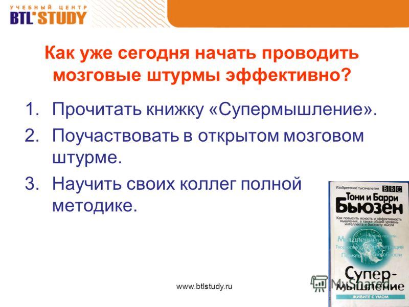 www.btlstudy.ru Как уже сегодня начать проводить мозговые штурмы эффективно? 1.Прочитать книжку «Супермышление». 2.Поучаствовать в открытом мозговом штурме. 3.Научить своих коллег полной методике.