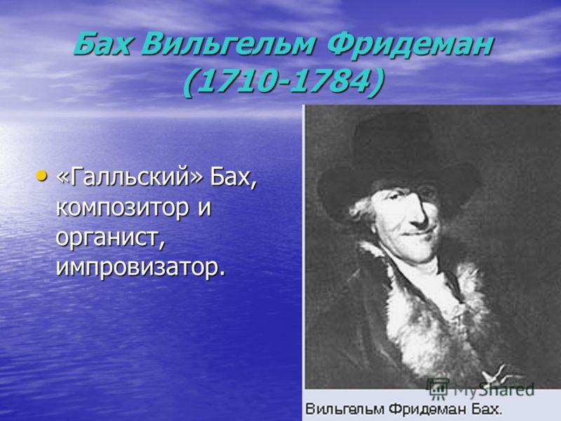 Бах Вильгельм Фридеман (1710-1784) «Галльский» Бах, композитор и органист, импровизатор. «Галльский» Бах, композитор и органист, импровизатор.