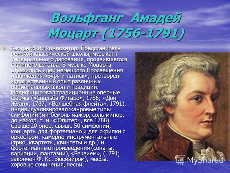 Вольфганг Амадей Моцарт (1756-1791) Австрийский композитор. Представитель венской классической школы, музыкант универсального дарования, проявившегося с раннего детства. В музыке Моцарта отразились идеи немецкого Просвещения и движения «Буря и натиск