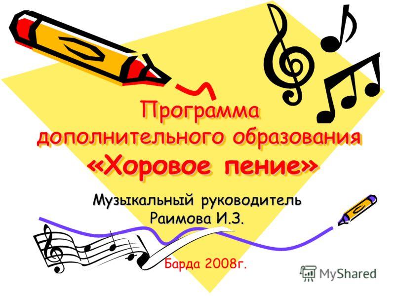Программа дополнительного образования «Хоровое пение» Музыкальный руководитель Раимова И.З. Барда 2008г.