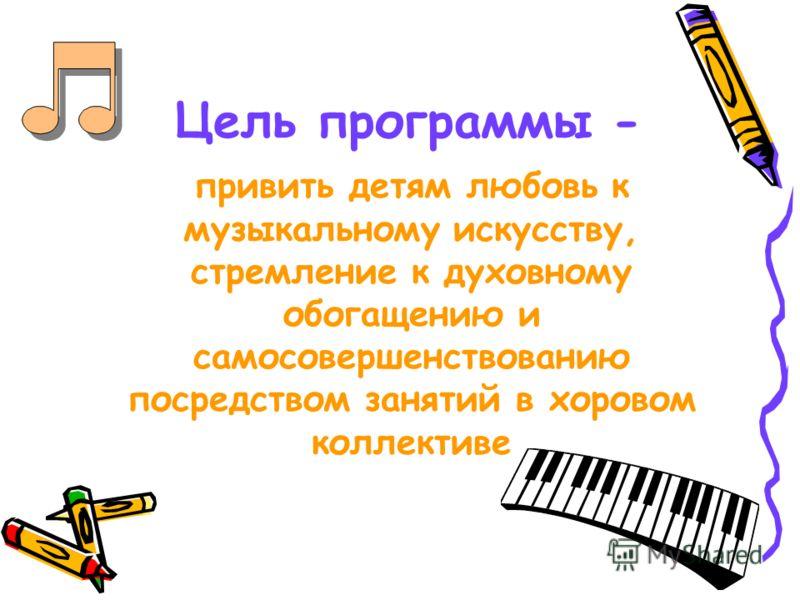 Цель программы - привить детям любовь к музыкальному искусству, стремление к духовному обогащению и самосовершенствованию посредством занятий в хоровом коллективе