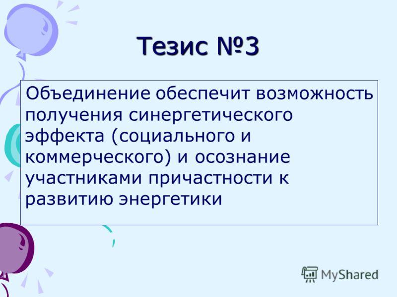 Тезис 3 Объединение обеспечит возможность получения синергетического эффекта (социального и коммерческого) и осознание участниками причастности к развитию энергетики