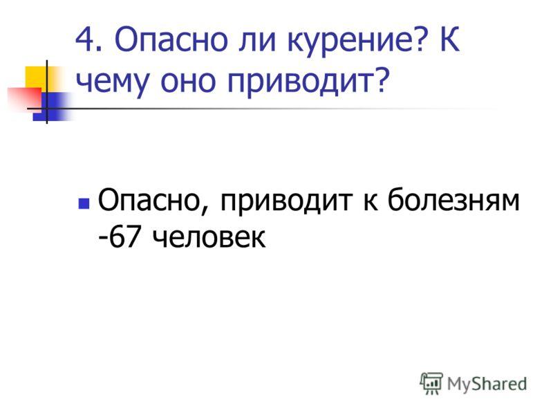 4. Опасно ли курение? К чему оно приводит? Опасно, приводит к болезням -67 человек