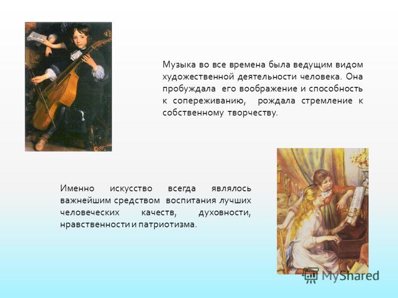 Музыка во все времена была ведущим видом художественной деятельности человека. Она пробуждала его воображение и способность к сопереживанию, рождала стремление к собственному творчеству. Именно искусство всегда являлось важнейшим средством воспитания
