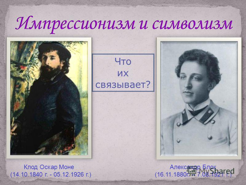 Клод Оскар Моне (14.10.1840 г. - 05.12.1926 г.) Александр Блок (16.11.1880г. – 7.08.1921 г.) Что их связывает?