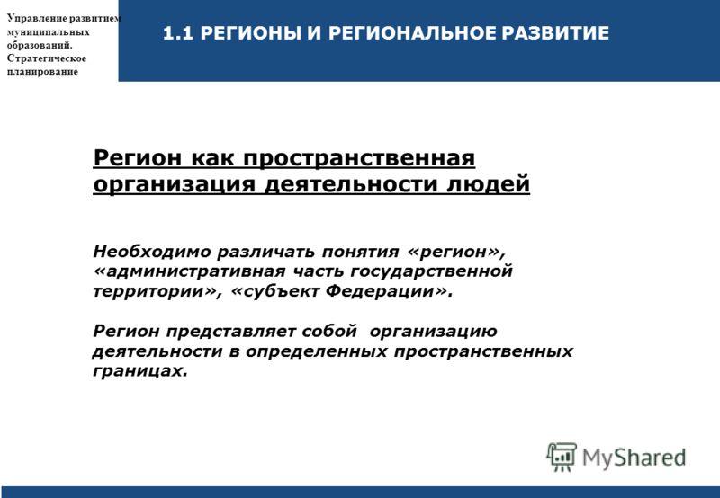 Управление развитием муниципальных образований. Стратегическое планирование Регион как пространственная организация деятельности людей Необходимо различать понятия «регион», «административная часть государственной территории», «субъект Федерации». Ре
