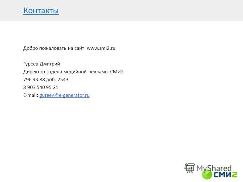 Добро пожаловать на сайт www.smi2.ru Гуреев Дмитрий Директор отдела медийной рекламы СМИ2 796 93 88 доб. 2543 8 903 540 95 21 E-mail: gureev@e-generator.ru Контакты