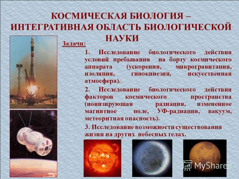 КОСМИЧЕСКАЯ БИОЛОГИЯ – ИНТЕГРАТИВНАЯ ОБЛАСТЬ БИОЛОГИЧЕСКОЙ НАУКИ Задачи: 1. Исследование биологического действия условий пребывания на борту космического аппарата (ускорения, микрогравитация, изоляция, гипокинезия, искусственная атмосфера). 2. Исслед