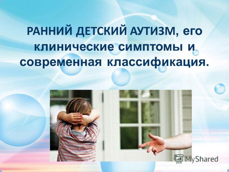 РАННИЙ ДЕТСКИЙ АУТИЗМ, его клинические симптомы и современная классификация.