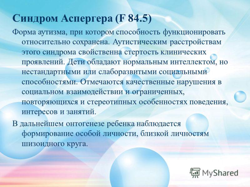 Синдром Аспергера (F 84.5) Форма аутизма, при котором способность функционировать относительно сохранена. Аутистическим расстройствам этого синдрома свойственна стертость клинических проявлений. Дети обладают нормальным интеллектом, но нестандартными