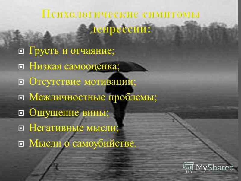 Грусть и отчаяние ; Низкая самооценка ; Отсутствие мотивации ; Межличностные проблемы ; Ощущение вины ; Негативные мысли ; Мысли о самоубийстве.