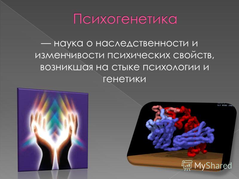 наука о наследственности и изменчивости психических свойств, возникшая на стыке психологии и генетики