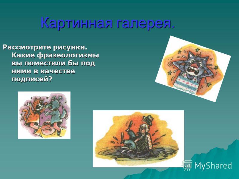 Картинная галерея. Рассмотрите рисунки. Какие фразеологизмы вы поместили бы под ними в качестве подписей?