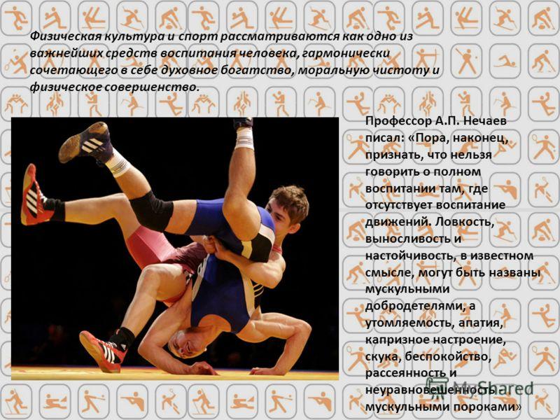 Профессор А.П. Нечаев писал: «Пора, наконец, признать, что нельзя говорить о полном воспитании там, где отсутствует воспитание движений. Ловкость, выносливость и настойчивость, в известном смысле, могут быть названы мускульными добродетелями, а утомл