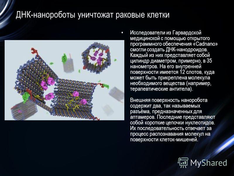 ДНК-нанороботы уничтожат раковые клетки Исследователи из Гарвардской медицинской с помощью открытого программного обеспечения «Cadnano» смогли создать ДНК-нанодроидов. Каждый из них представляет собой цилиндр диаметром, примерно, в 35 нанометров. На
