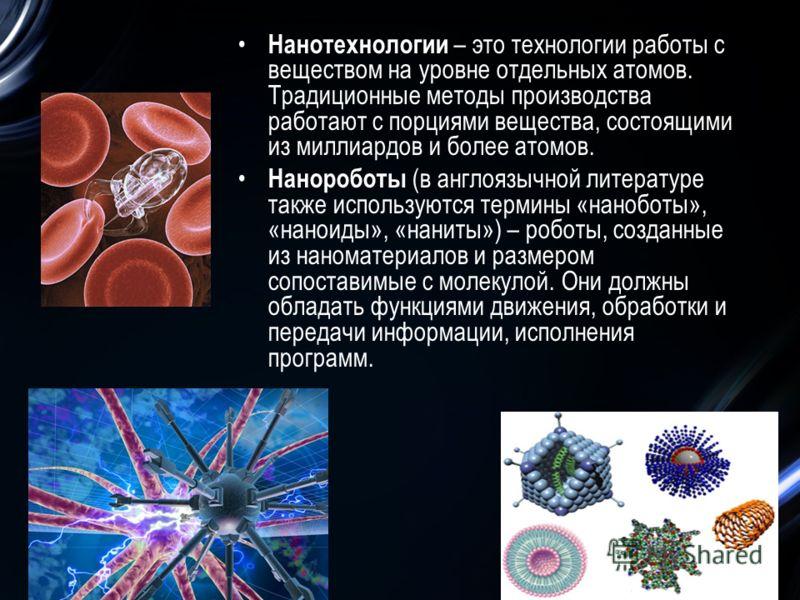 Нанотехнологии – это технологии работы с веществом на уровне отдельных атомов. Традиционные методы производства работают с порциями вещества, состоящими из миллиардов и более атомов. Нанороботы (в англоязычной литературе также используются термины «н