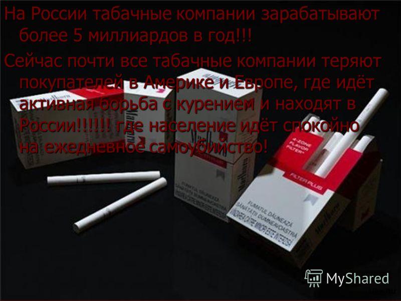 На России табачные компании зарабатывают более 5 миллиардов в год!!! Сейчас почти все табачные компании теряют покупателей в Америке и Европе, где идёт активная борьба с курением и находят в России!!!!!! где население идёт спокойно на ежедневное само