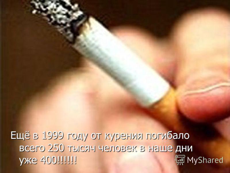 Ещё в 1999 году от курения погибало всего 250 тысяч человек в наше дни уже 400!!!!!!
