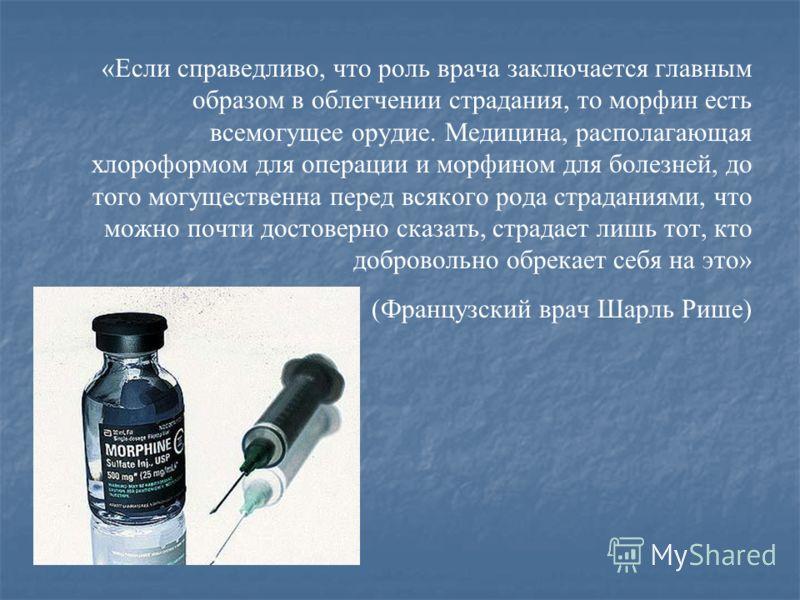 «Если справедливо, что роль врача заключается главным образом в облегчении страдания, то морфин есть всемогущее орудие. Медицина, располагающая хлороформом для операции и морфином для болезней, до того могущественна перед всякого рода страданиями, чт