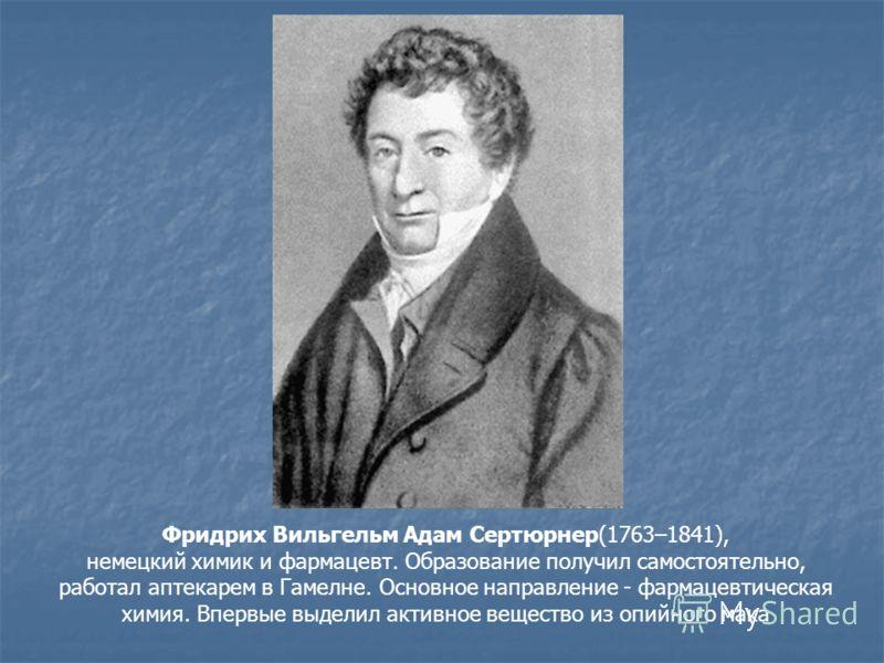 Фридрих Вильгельм Адам Сертюрнер(1763–1841), немецкий химик и фармацевт. Образование получил самостоятельно, работал аптекарем в Гамелне. Основное направление - фармацевтическая химия. Впервые выделил активное вещество из опийного мака
